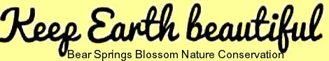 Signature of Bear Springs Blossom Nature Conservation, international charitable nonprofit organization with the motto Keep Earth beautiful, offering conservation education worldwide. We stand for worldwide education, for providing people with updated knowledge, facts. Learn to understand Earth's environment: affordable education is offered by our education portal, where we explain: What is education, and why is an updated education very important for a safe life. We explain nature, give nature quotes, offer educational advice on the question: What is nature, how to keep beautiful nature, and why the balance of nature is so important! International nature education is our task to provide environmental education. Conservation trough education is important. Continuing education is very important to have a better life, the basis of understanding life