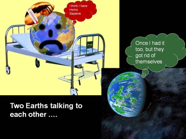 Another Earth is visiting Earth in the hospital. Our Earth says I am sick, I think I have homo sapiens. The other Earth replies Once I had it too, but they got rid of themselves