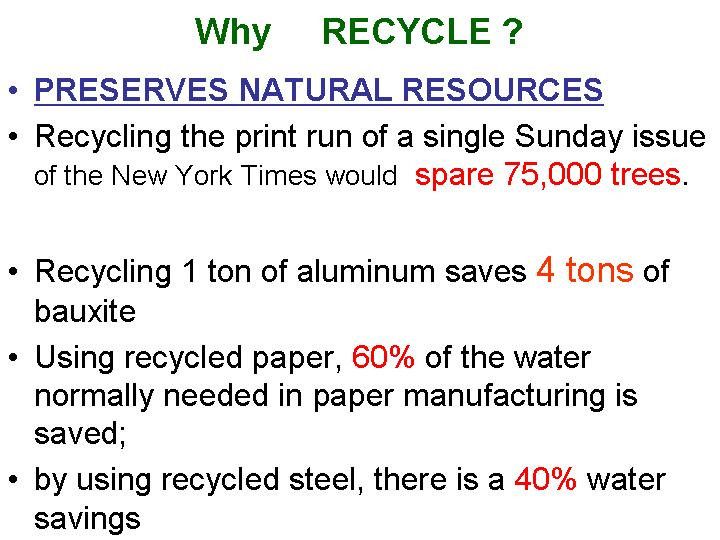 recycling reduces energy consumption and water usage and lowers air pollution and water contamination, saves trees who lower air pollution, saves natural resources, less mining pollution, less factory pollution, less polluted water